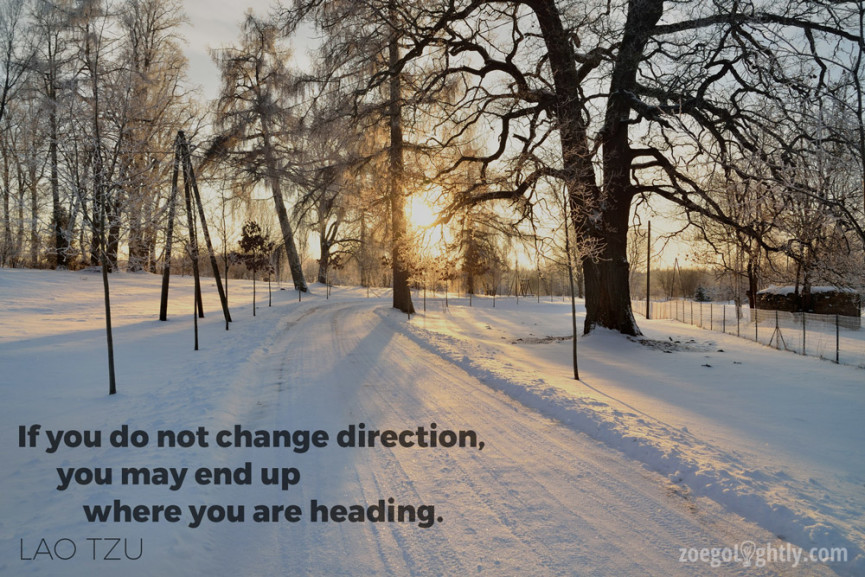 if you do not change direction, you may end up where you are heading. lao tzu